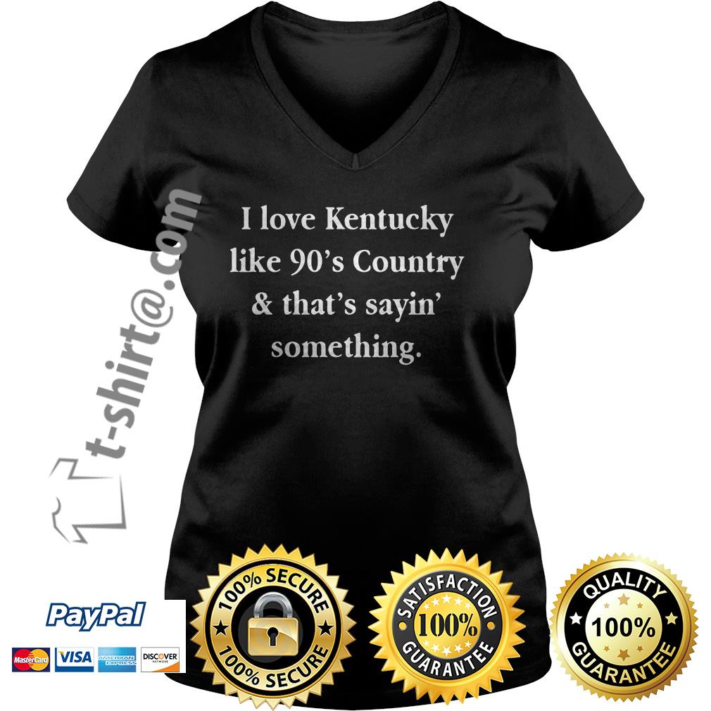 I love Kentucky like 90's country and that sayin' something V-neck T-shirt