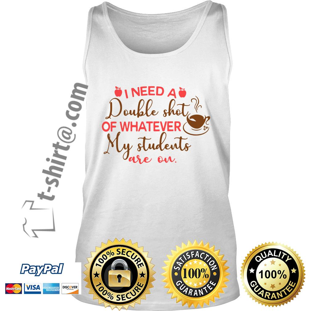I need a double shot of whatever my students are on Tank top