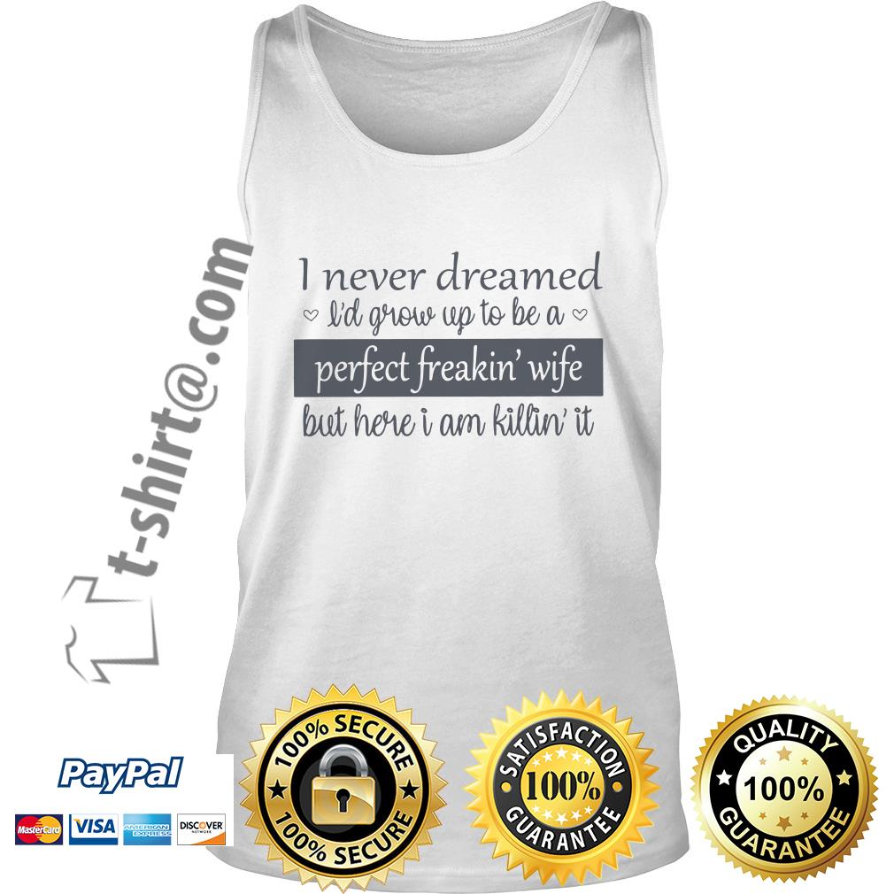 I never dreamed I'd grow up to be a perfect freakin' wife but here I am killin' it Tank top