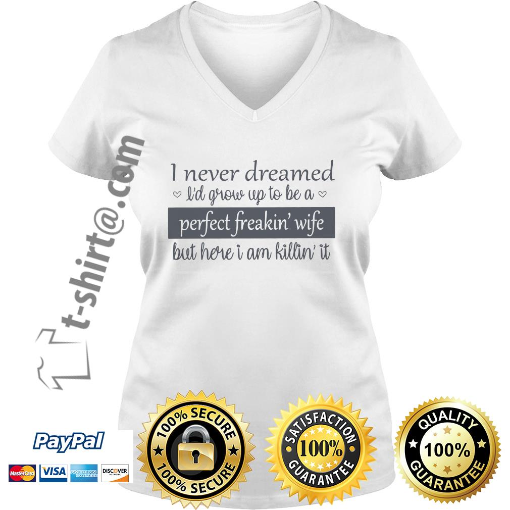 I never dreamed I'd grow up to be a perfect freakin' wife but here I am killin' it V-neck T-shirt