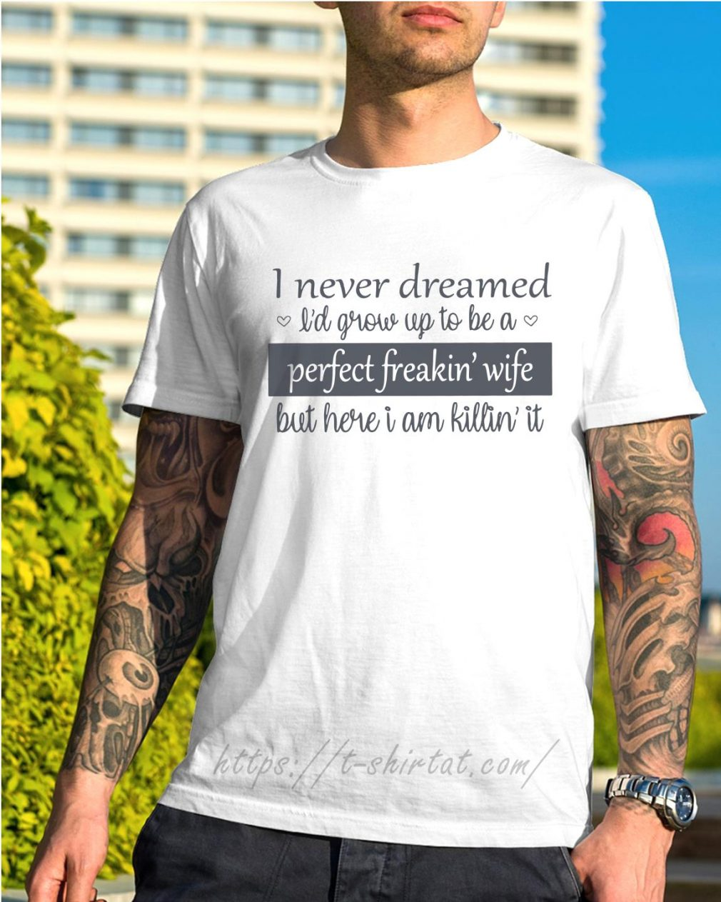 I never dreamed I'd grow up to be a perfect freakin' wife but here I am killin' it shirt
