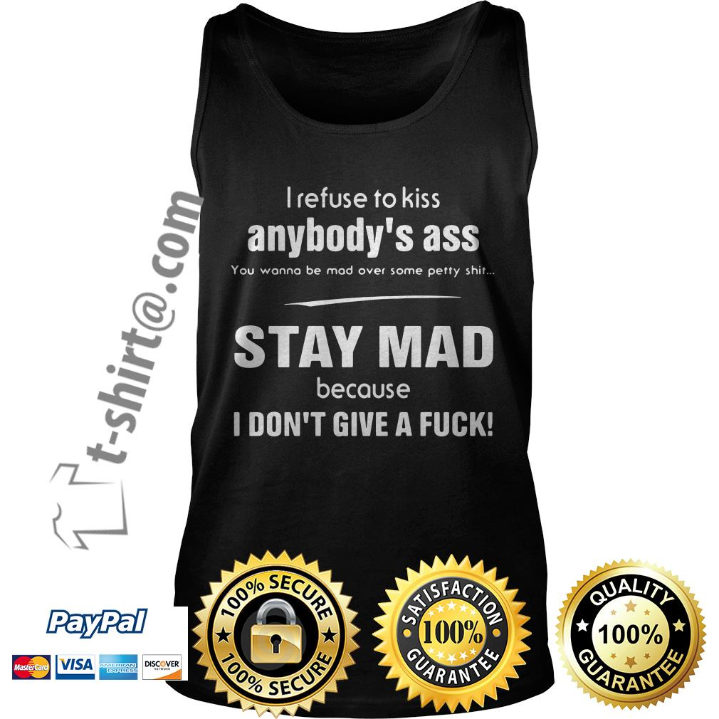 I refuse to kiss anybody's ass you wanna be mad over some petty shit stay mad Tank top