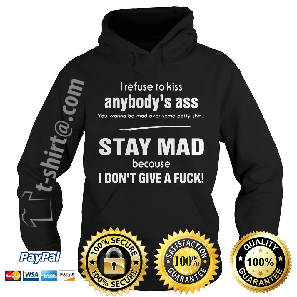 I refuse to kiss anybody's ass you wanna be mad over some petty shit stay mad Hoodie