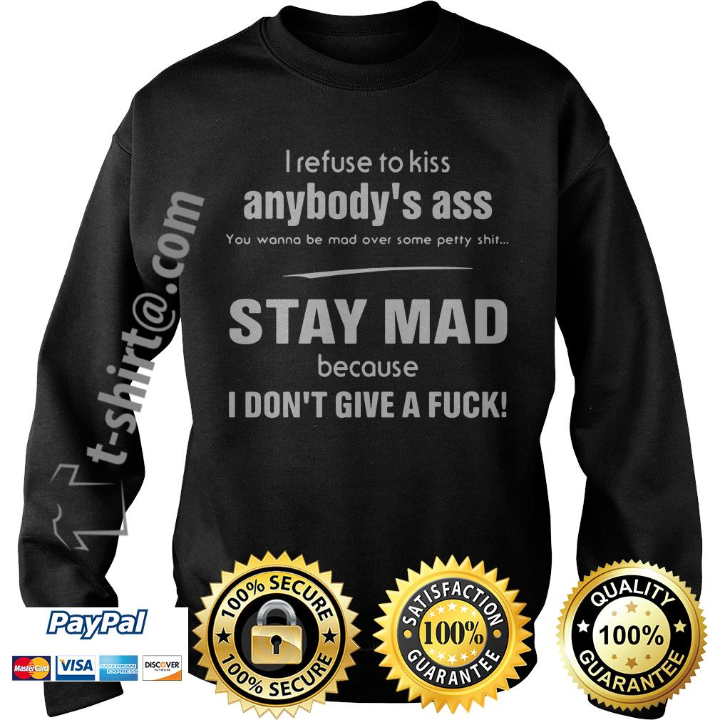 I refuse to kiss anybody's ass you wanna be mad over some petty shit stay mad Sweater