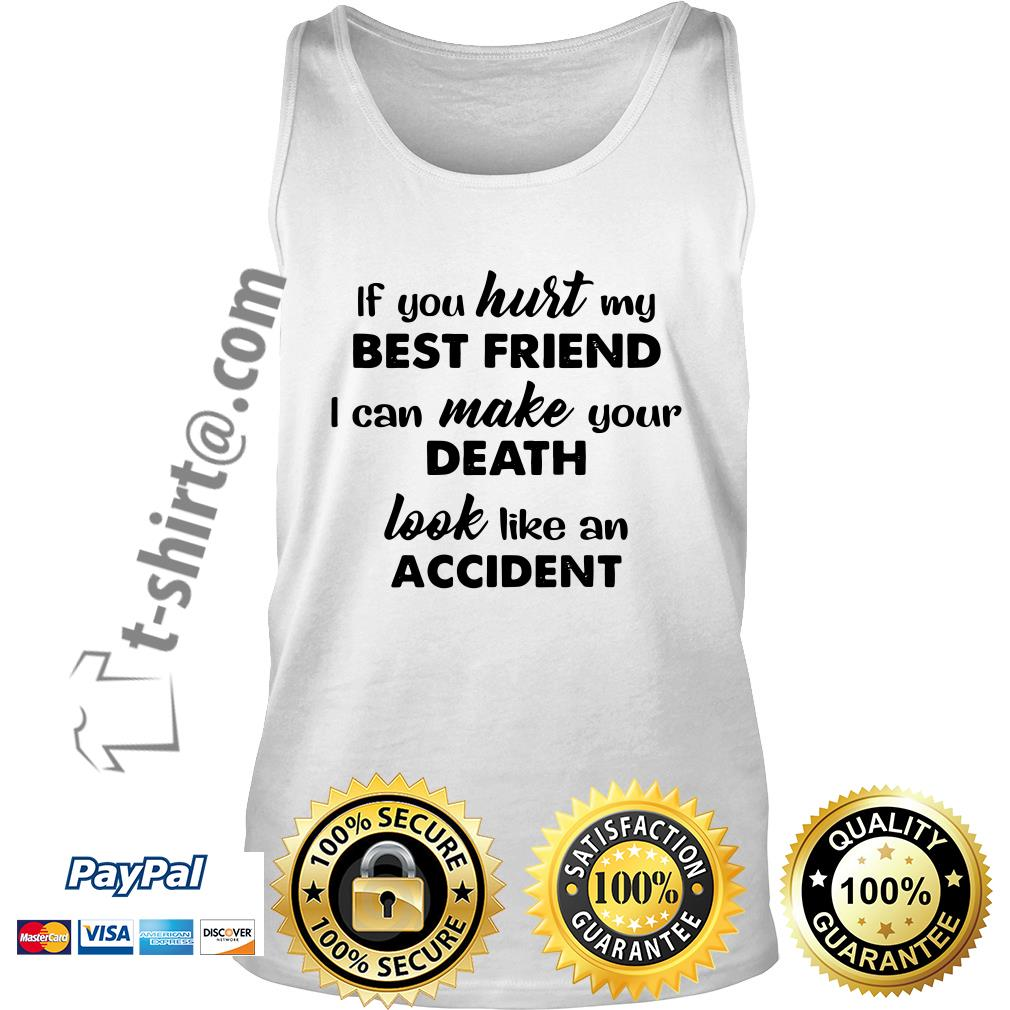If you hurt my best friend I can make your death look like an accident Tank top
