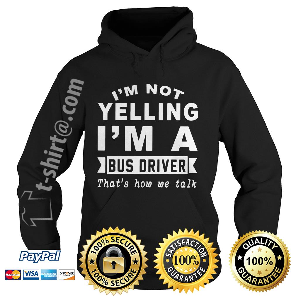 I'm not yelling I'm a bus driver that's how we talk Hoodie