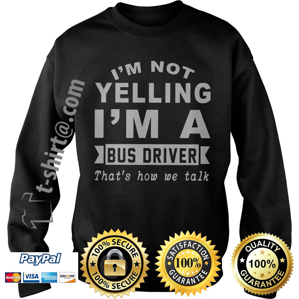 I'm not yelling I'm a bus driver that's how we talk Sweater