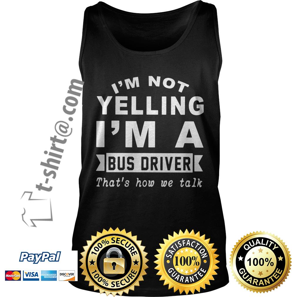 I'm not yelling I'm a bus driver that's how we talk Tank top