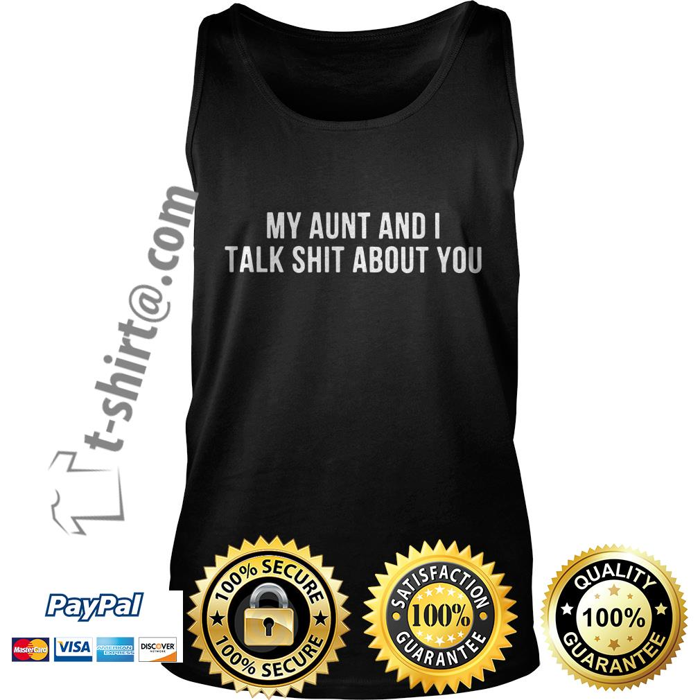 My aunt and I talk shit about you Tank top