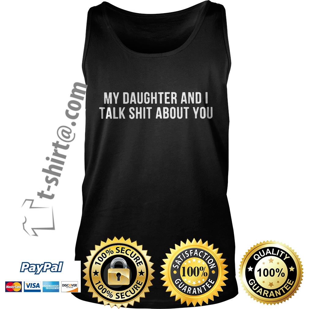 My daughter and I talk shit about you Tank top