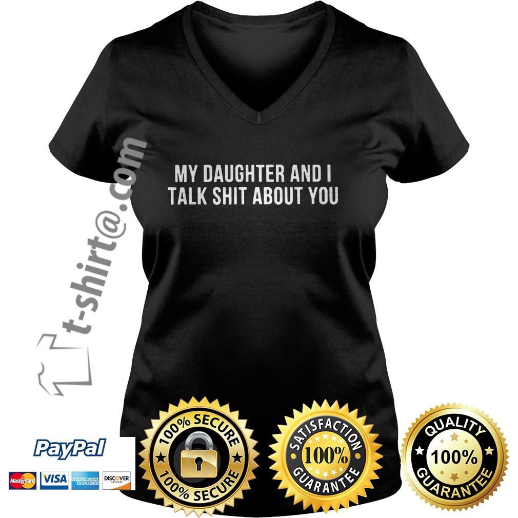 My daughter and I talk shit about you V-neck T-shirt