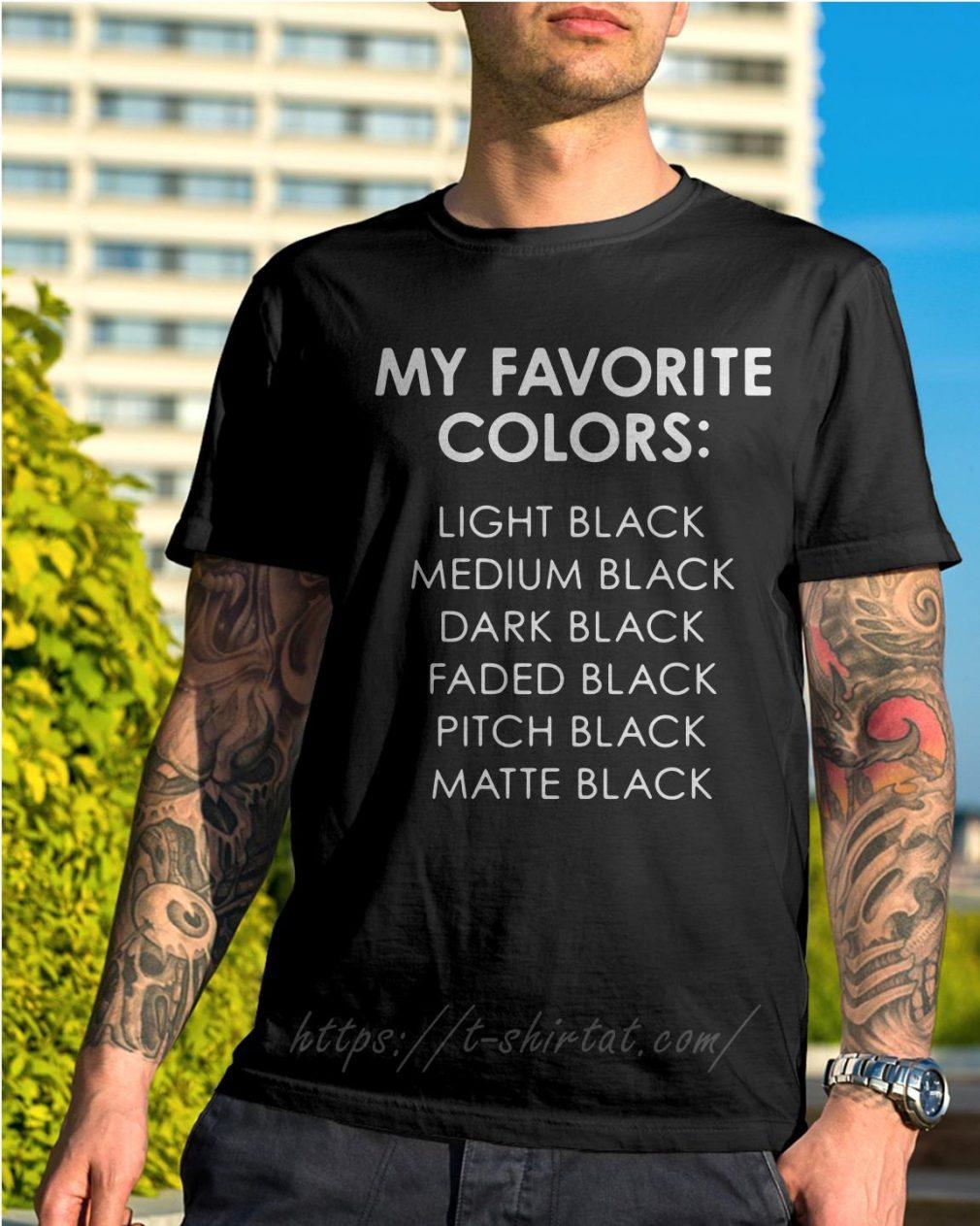 My favorite colors light black medium black dark black faded black pitch black shirtMy favorite colors light black medium black dark black faded black pitch black shirt