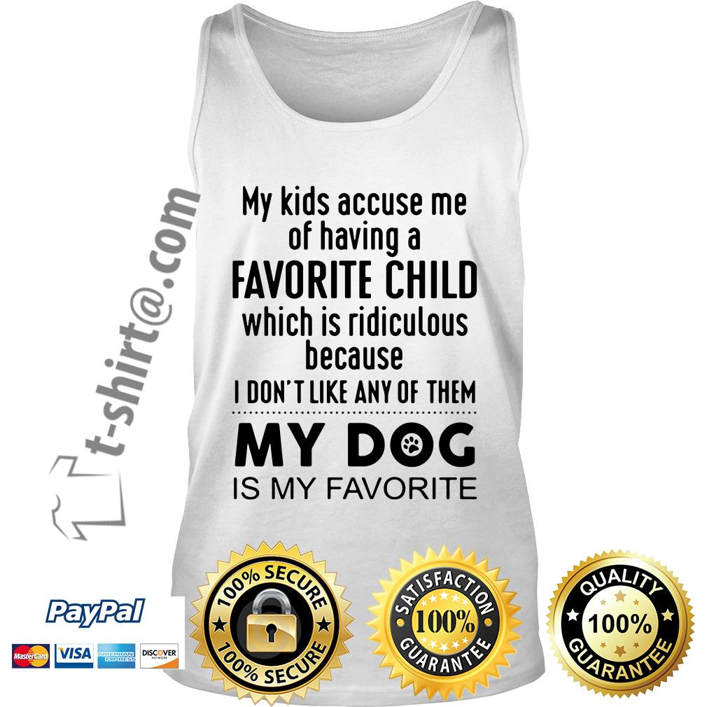 My kids accuse me of having a favorite child which is ridiculous my dog is my favorite Tank top