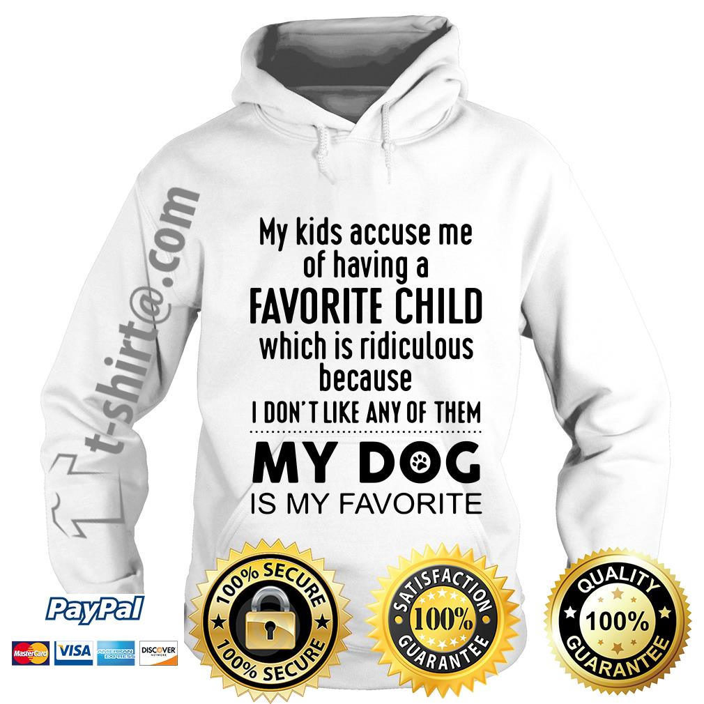 My kids accuse me of having a favorite child which is ridiculous my dog is my favorite Hoodie