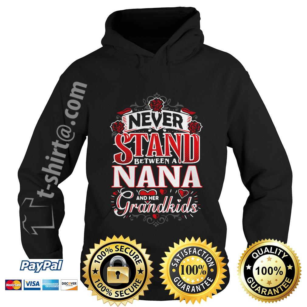 Never stand between a Nana and her grandkids shirtNever stand between a Nana and her grandkids Hoodie