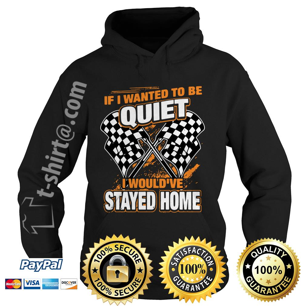Race day quotes I wanted to be quiet I would've stayed home Hoodie