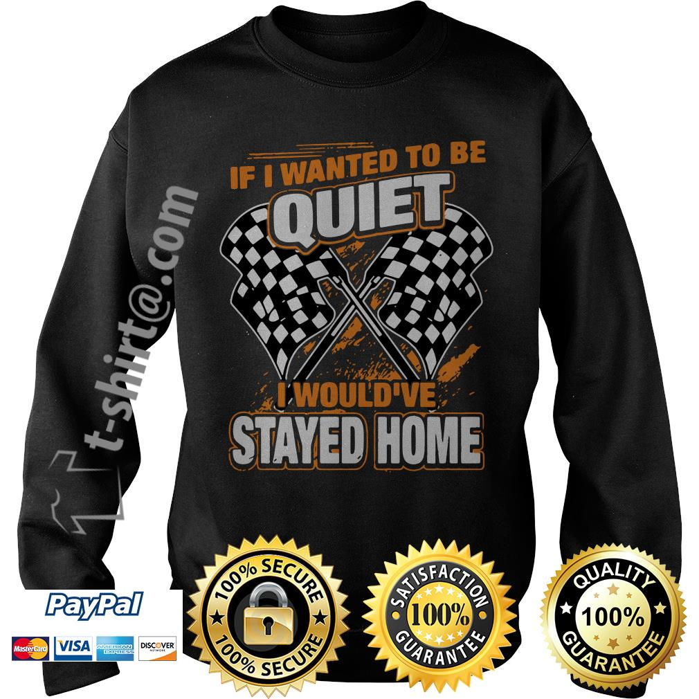 Race day quotes I wanted to be quiet I would've stayed home Sweater