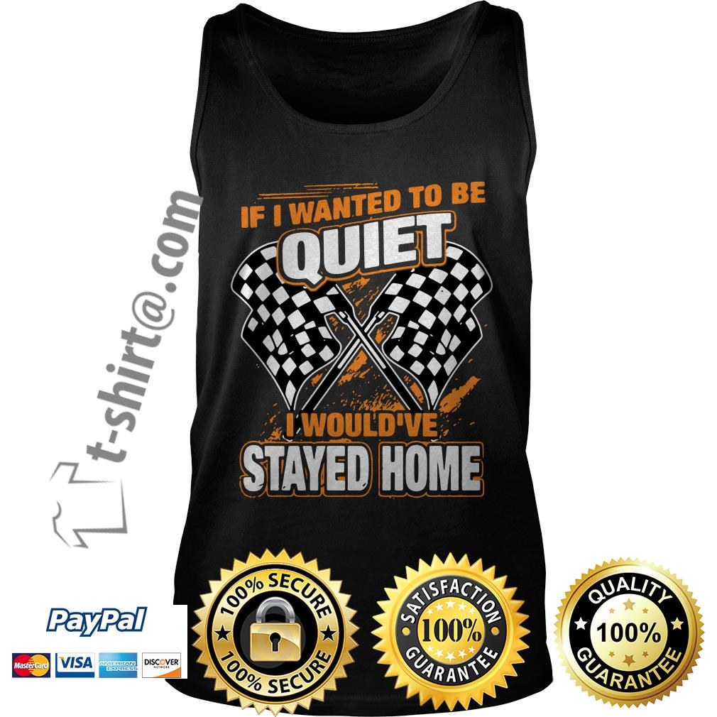 Race day quotes I wanted to be quiet I would've stayed home Tank top