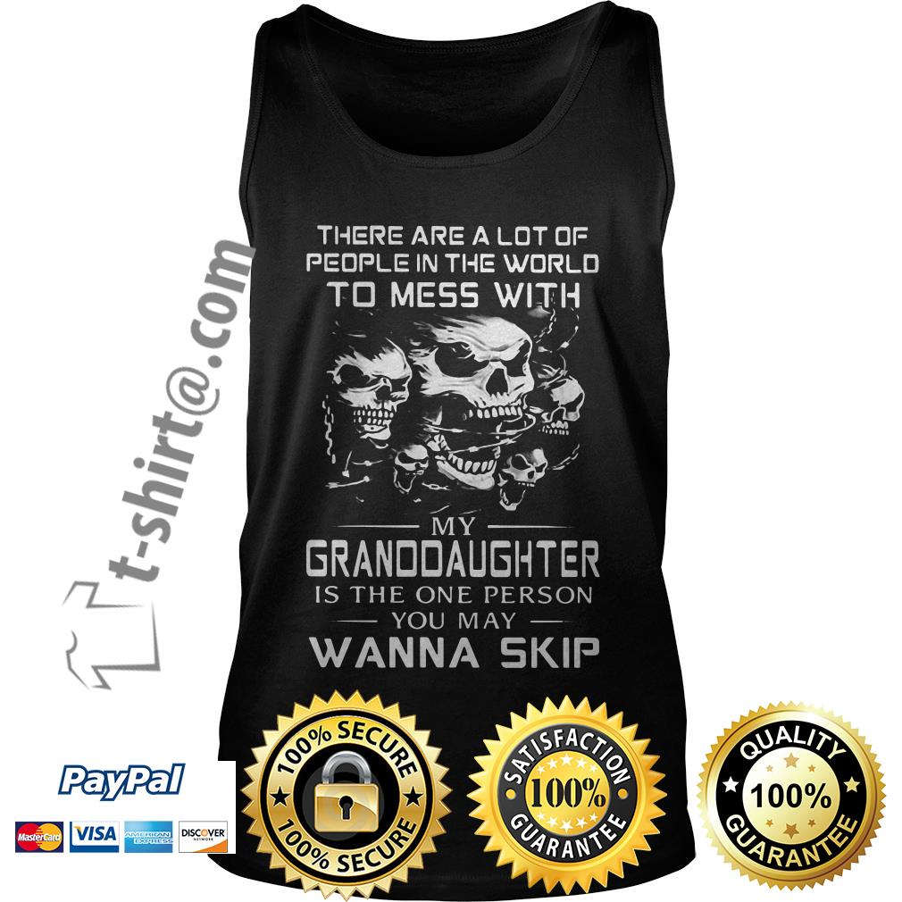 Skull there are a lot of people in the world to mess with my granddaughter is the one person Tank top