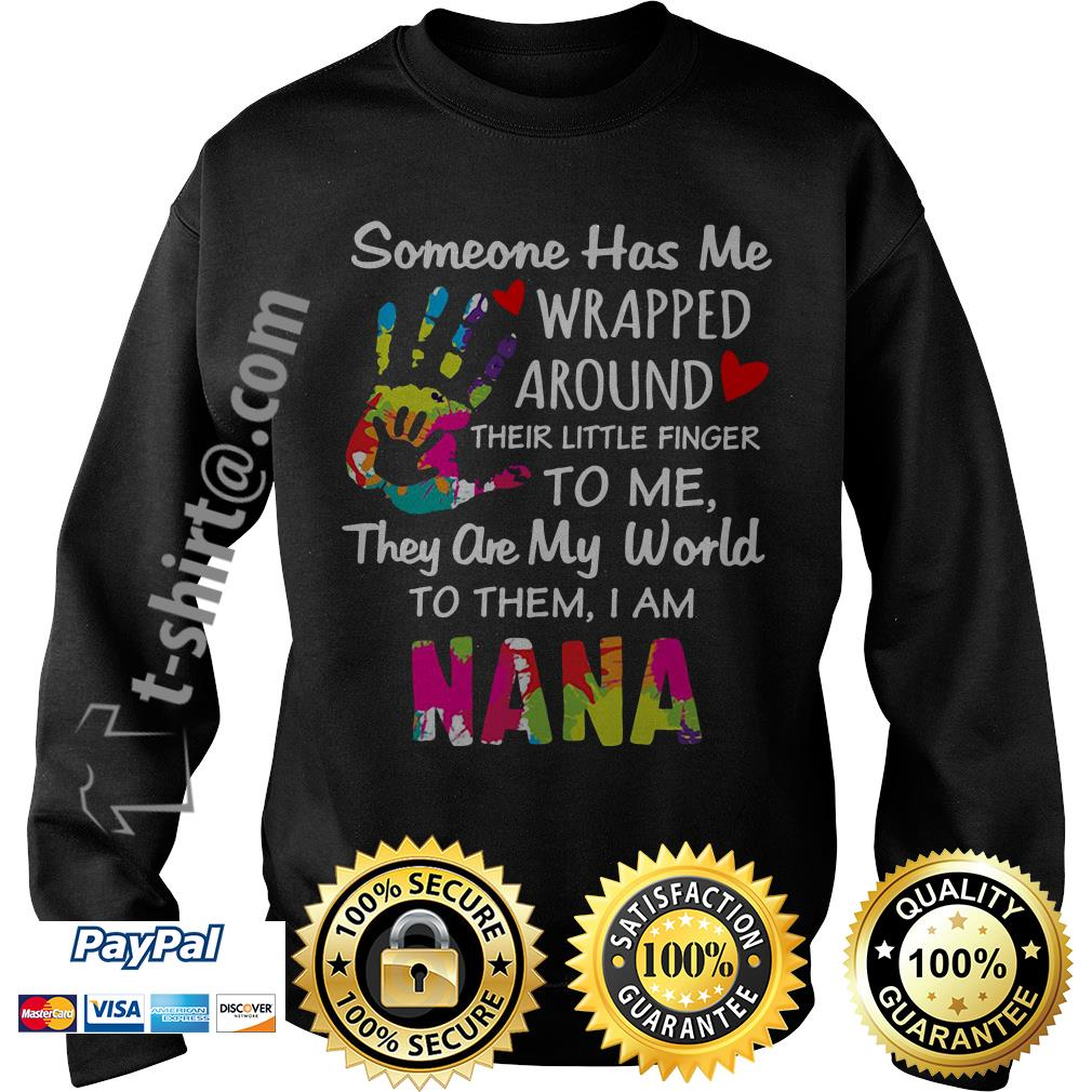 Someone has me wrapped around their little finger to me they are my world to them I am Nana Sweater