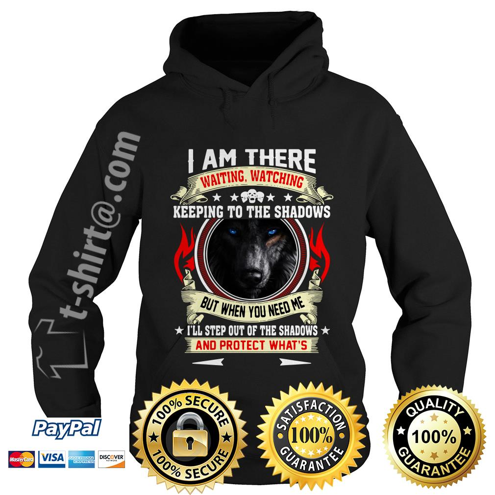 Wolf I am there waiting watching keeping to the shadows but when you need me Hoodie