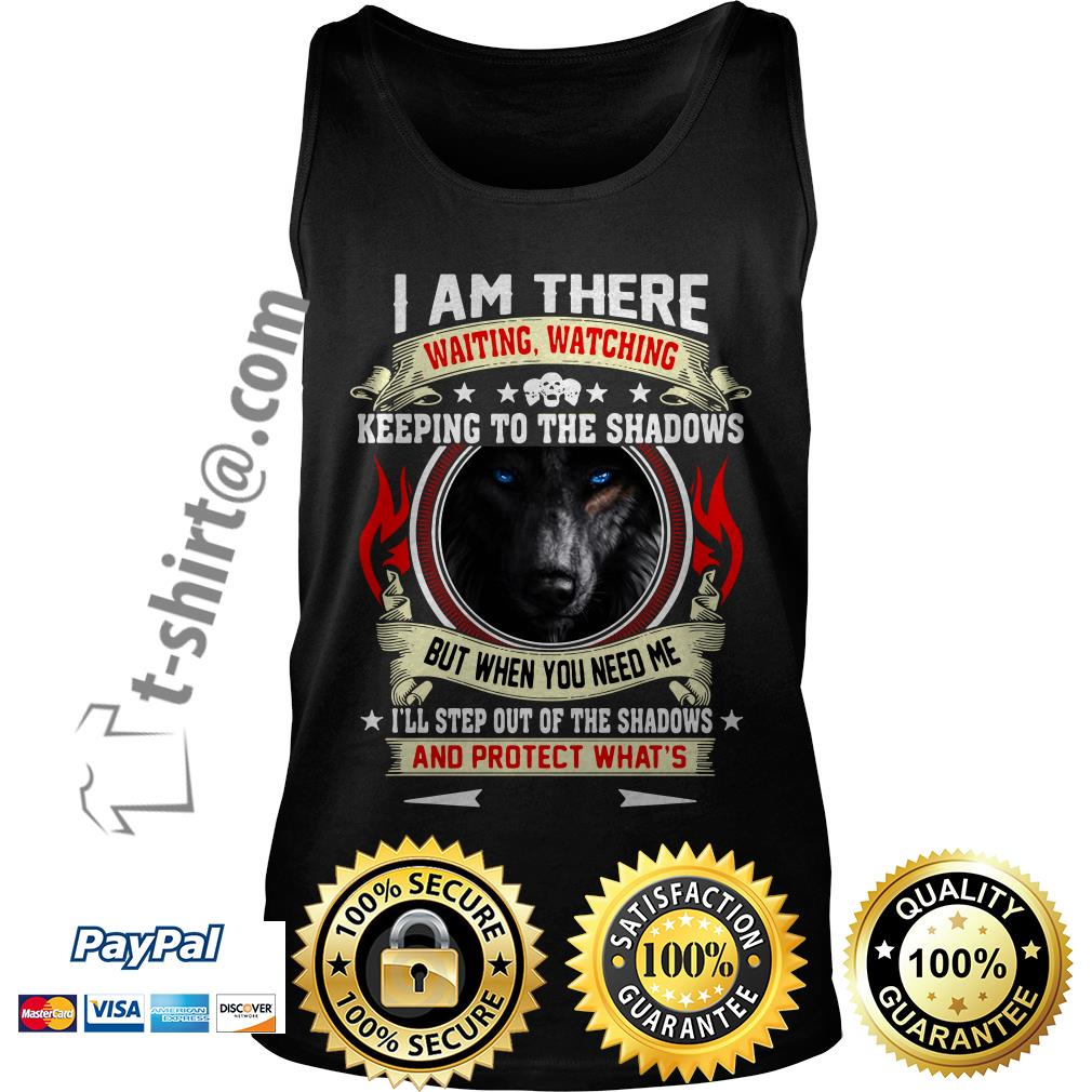 Wolf I am there waiting watching keeping to the shadows but when you need me Tank top