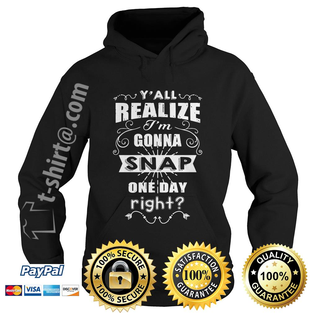 Y'all realize I'm gonna snap one day right Hoodie