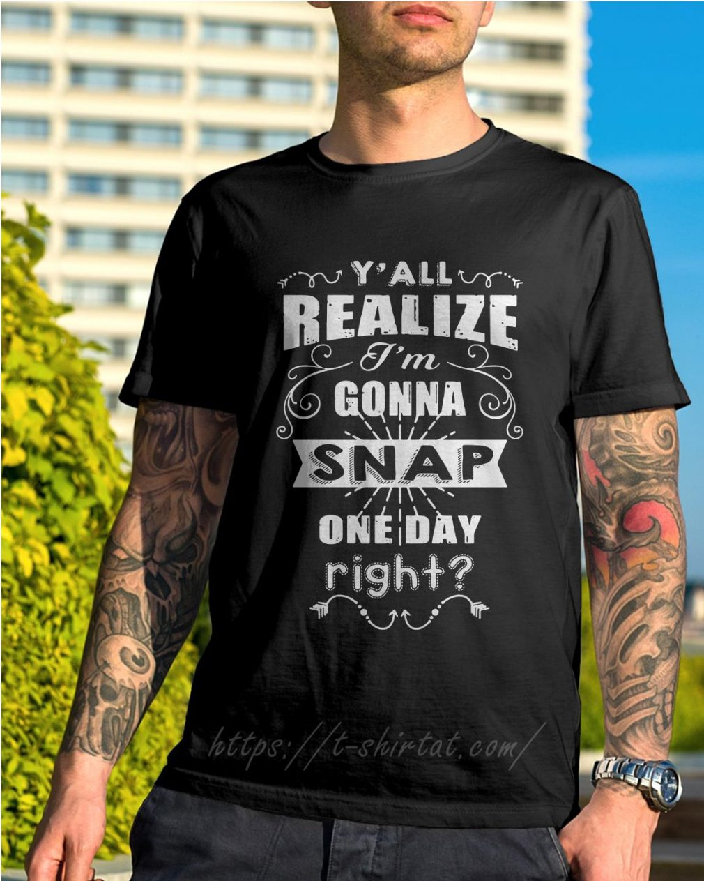 Y'all realize I'm gonna snap one day right shirt