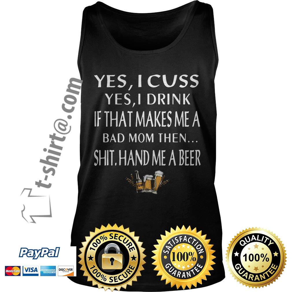 Yes I cuss yes I drink if that makes me a bad mom then shit hand me a beer Tank top