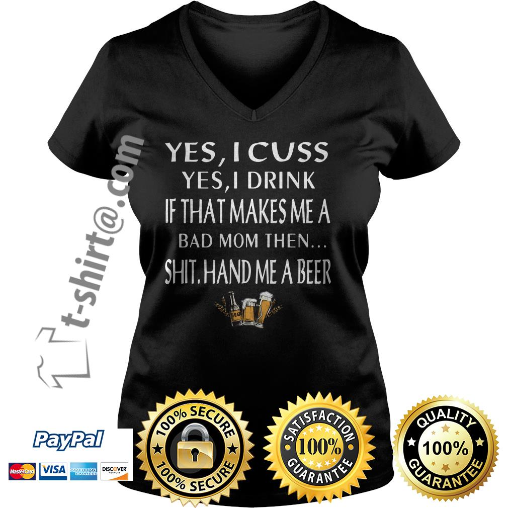 Yes I cuss yes I drink if that makes me a bad mom then shit hand me a beer V-neck T-shirt