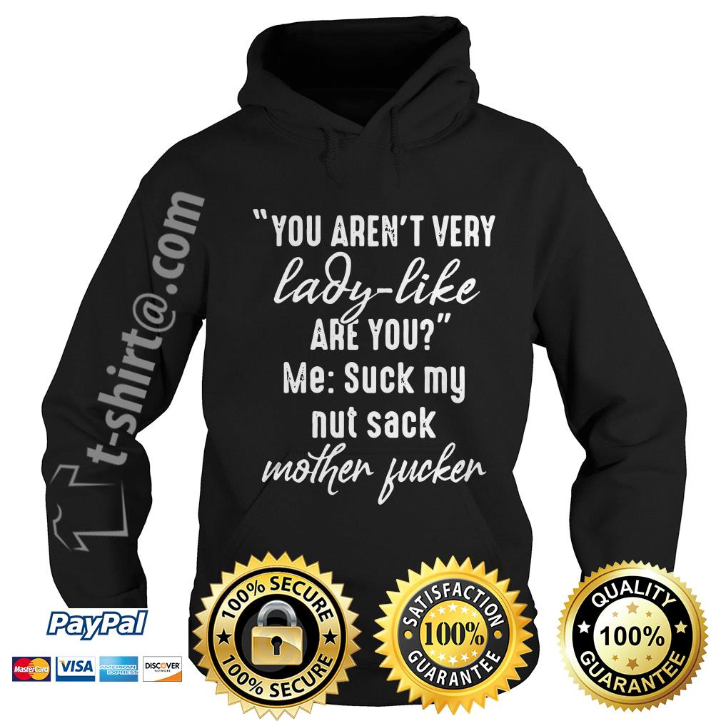 You aren't very lady like are you me suck my nut sack mother fucker Hoodie