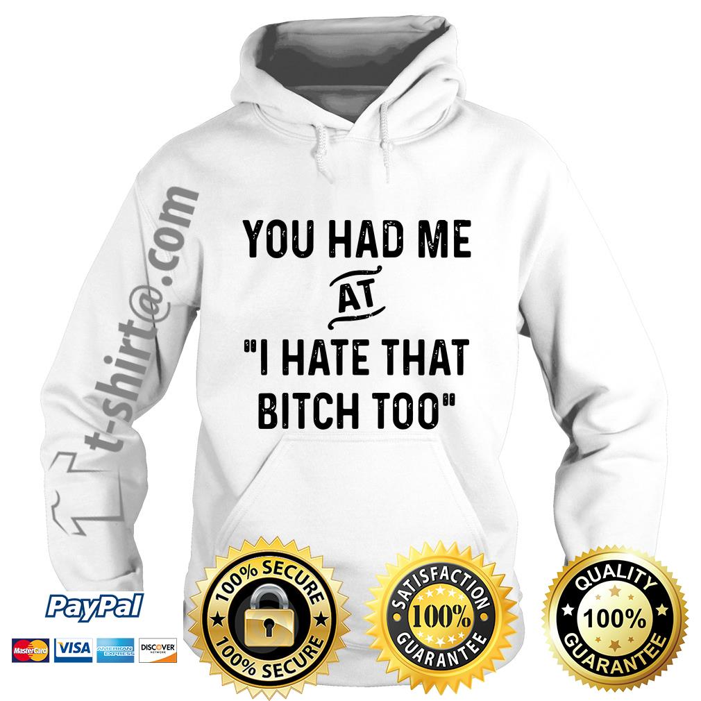 You had me that I hate that bitch too Hoodie