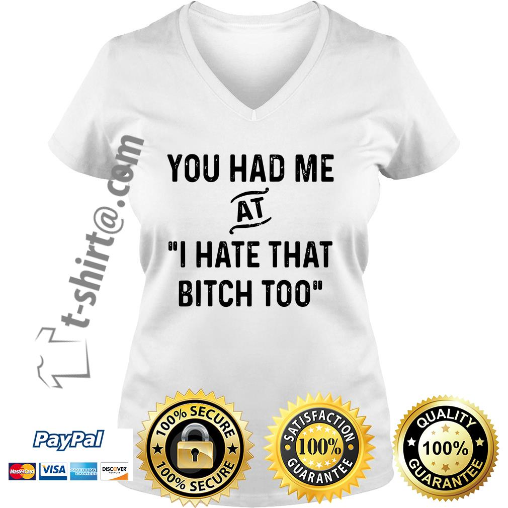 You had me that I hate that bitch too V-neck T-shirt