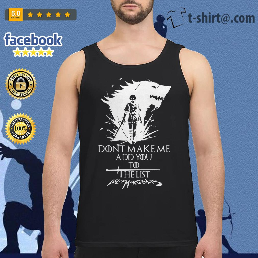 Don't make me add you to the list Valarmorghulis Arya Stark Game of Thrones Tank top