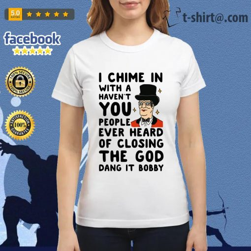 I chime in with a haven't you people ever heard of closing the God dang it Bobby Ladies Tee