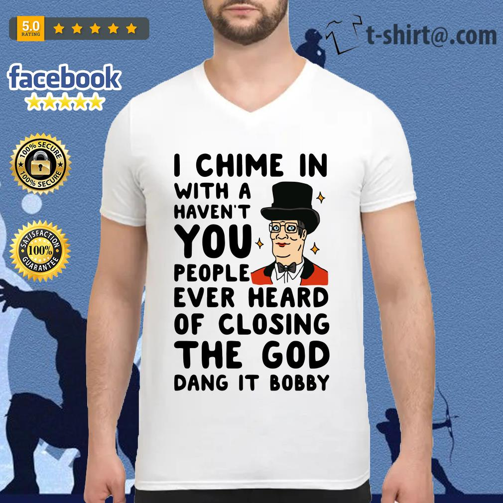 I chime in with a haven't you people ever heard of closing the God dang it Bobby V-neck T-shirt