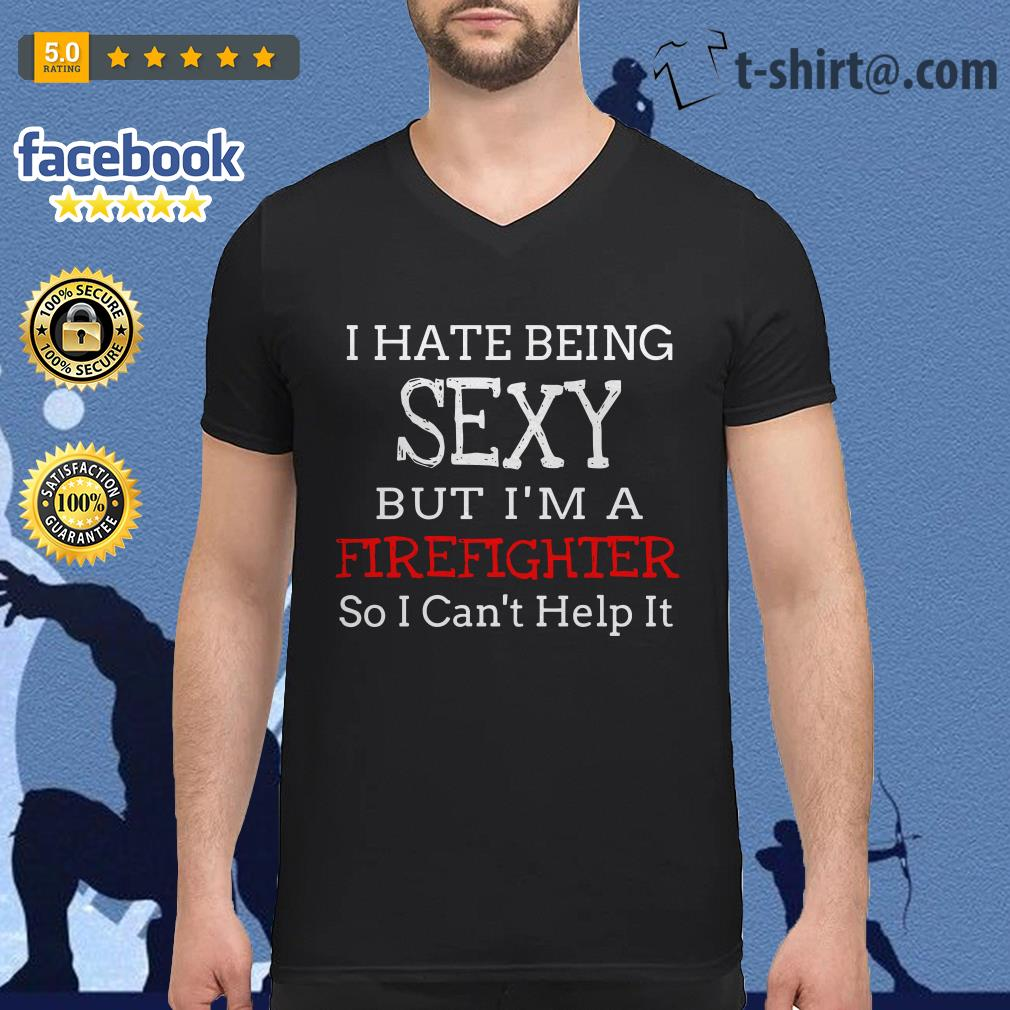 I hate being sexy but I'm a Firefighter so I can't help it V-neck T-shirt
