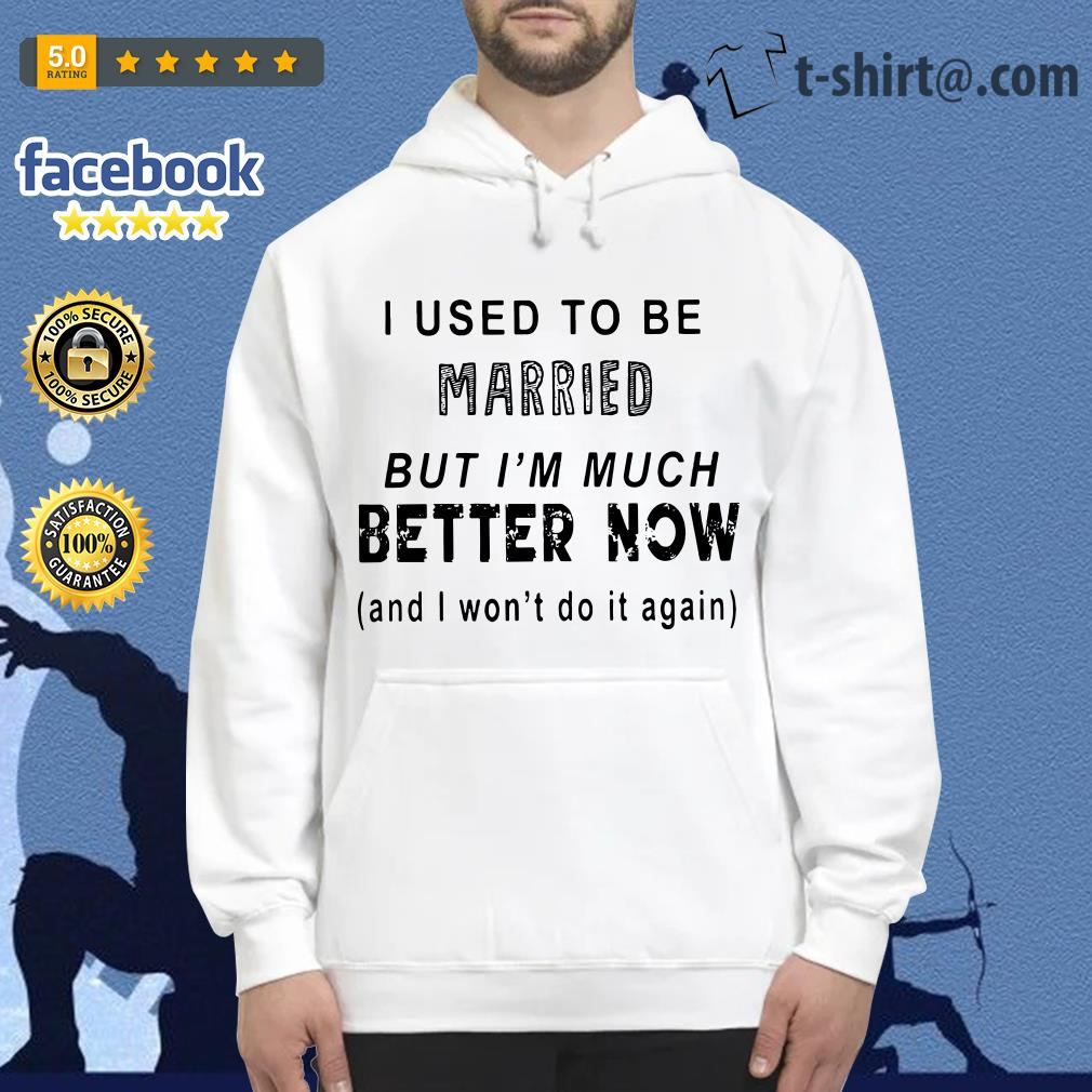 I used to be married but I'm much better now and I won't do it again Hoodie