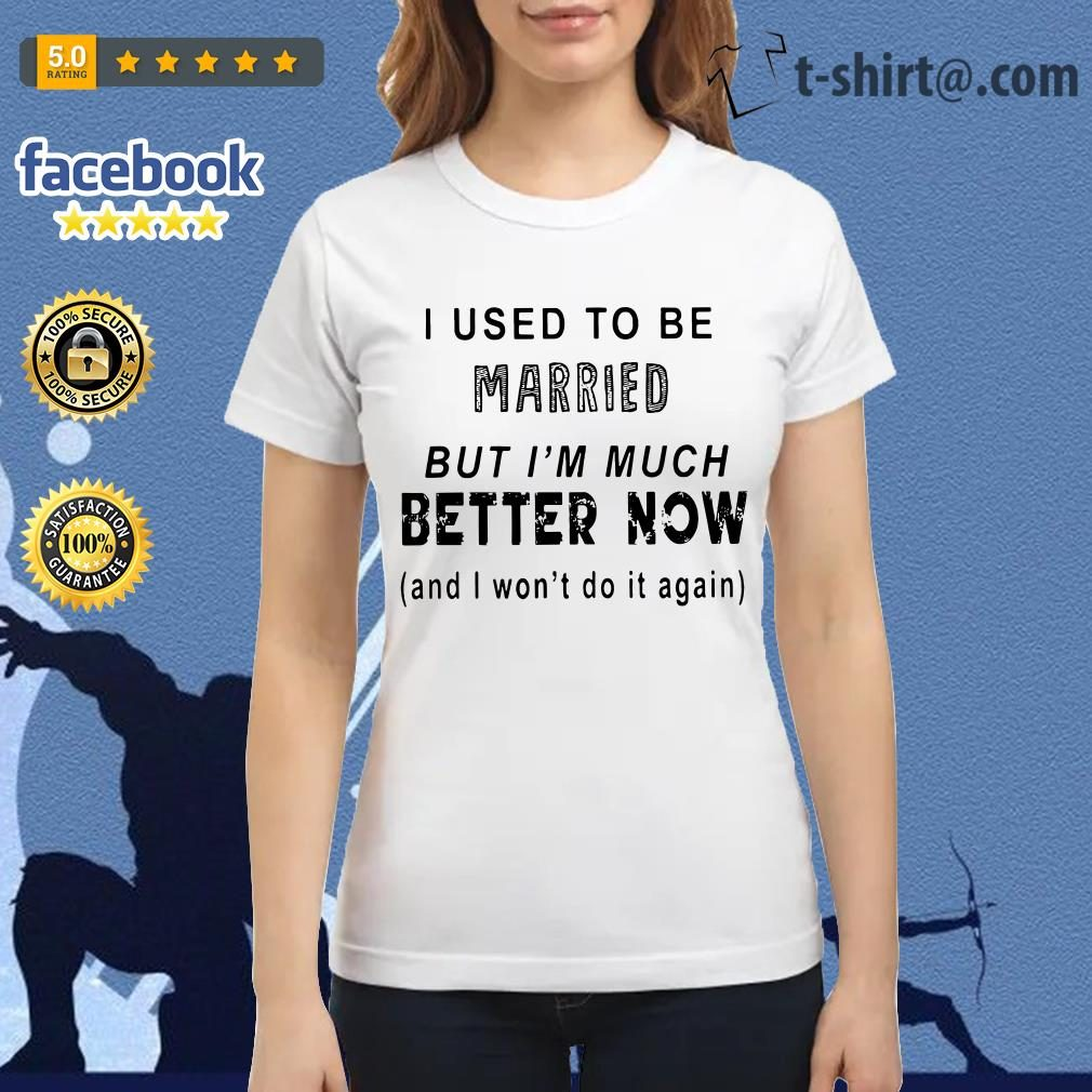 I used to be married but I'm much better now and I won't do it again Ladies Tee