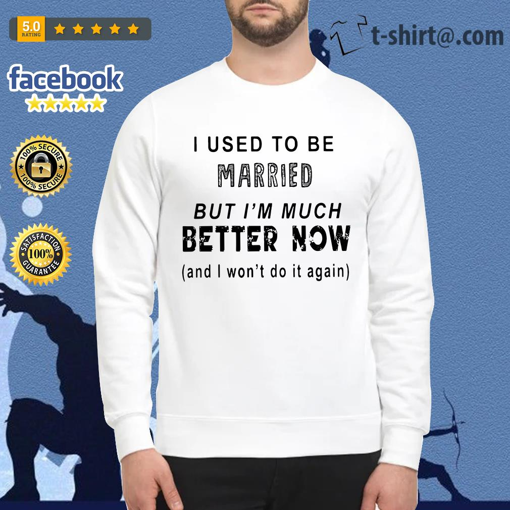 I used to be married but I'm much better now and I won't do it again Sweater