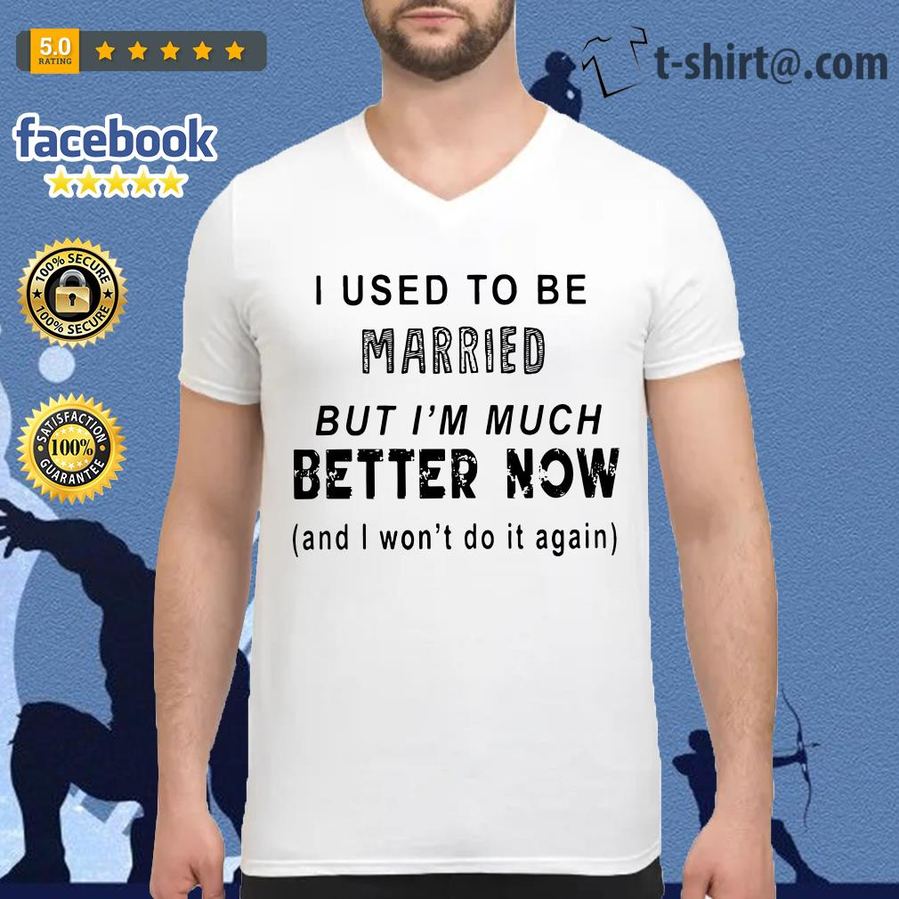 I used to be married but I'm much better now and I won't do it again V-neck-t-shirt