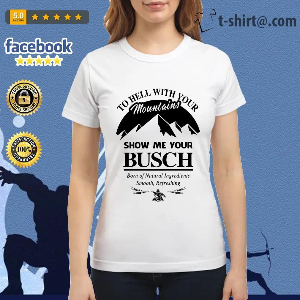 Official to hell with your mountains show me your Busch Ladies Tee