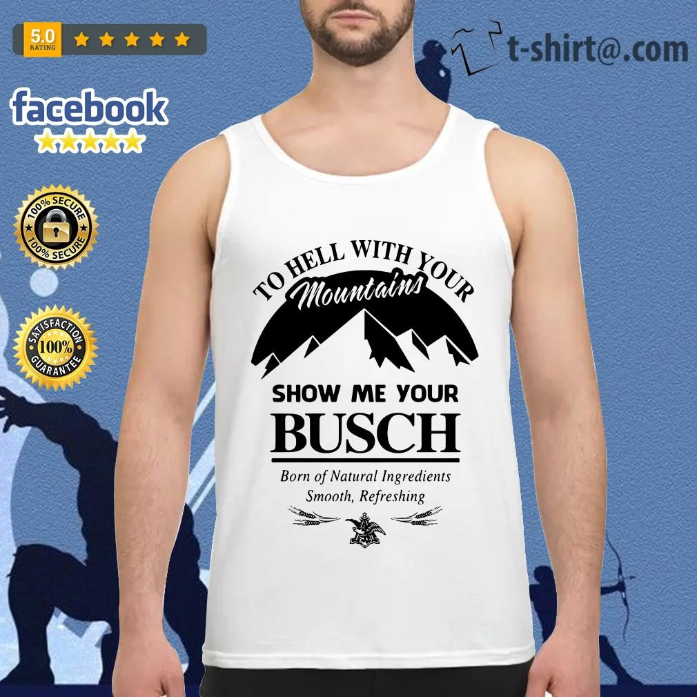 Official to hell with your mountains show me your Busch Tank top