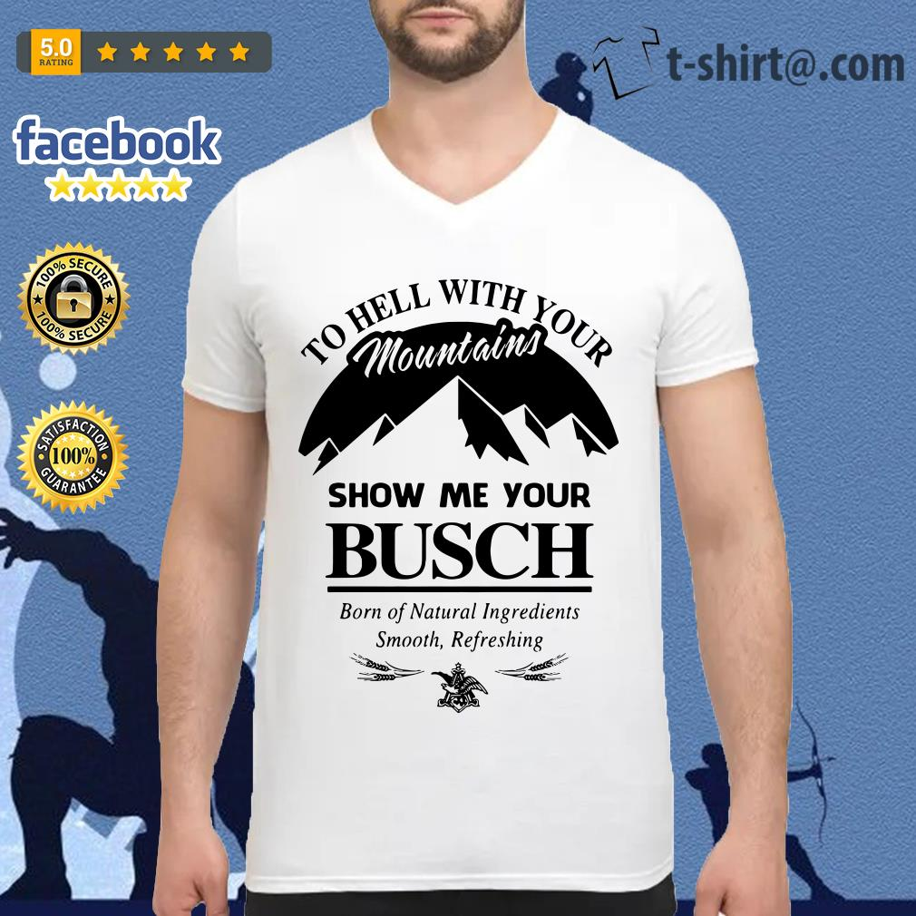 Official to hell with your mountains show me your Busch V-neck T-shirt