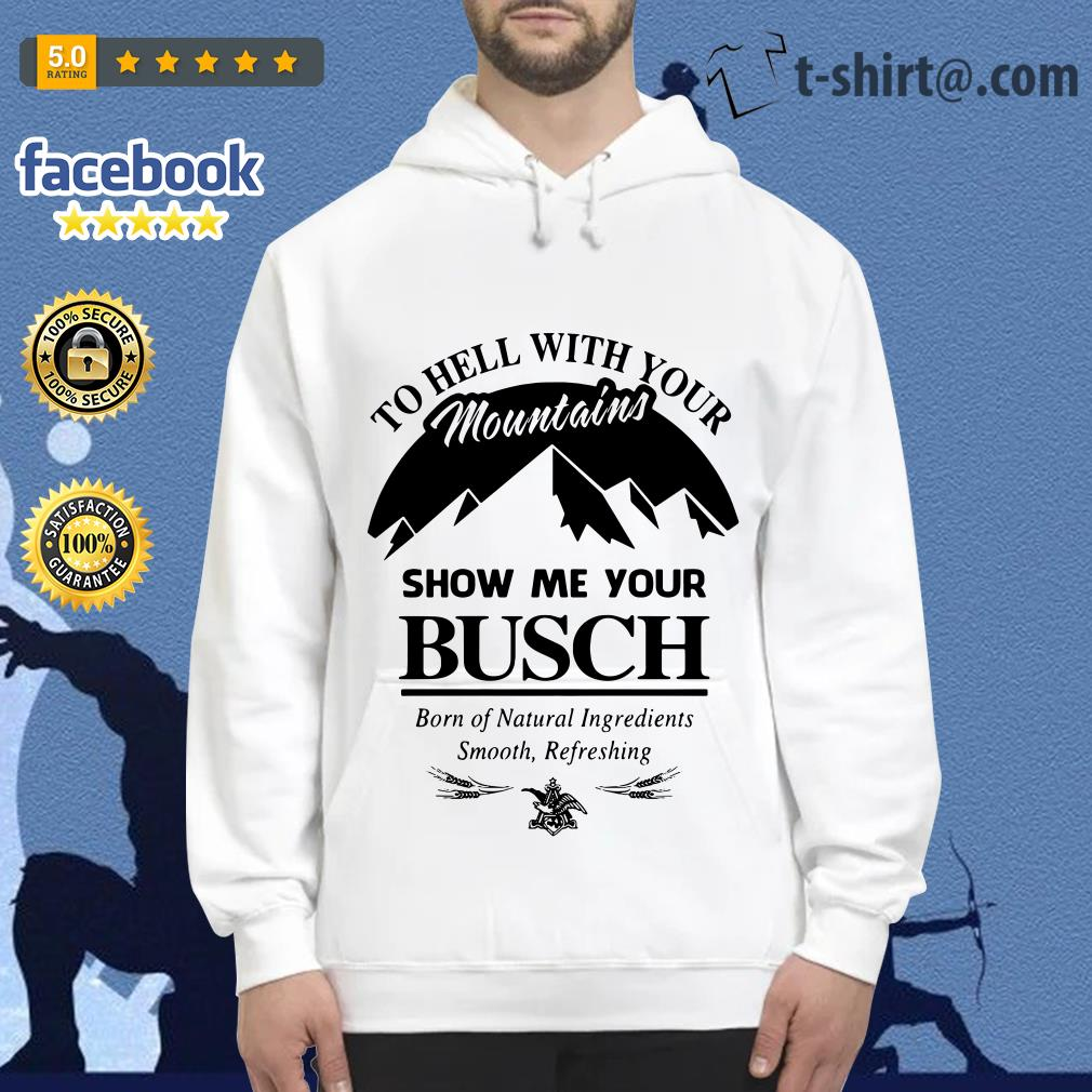 Official to hell with your mountains show me your Busch Hoodie