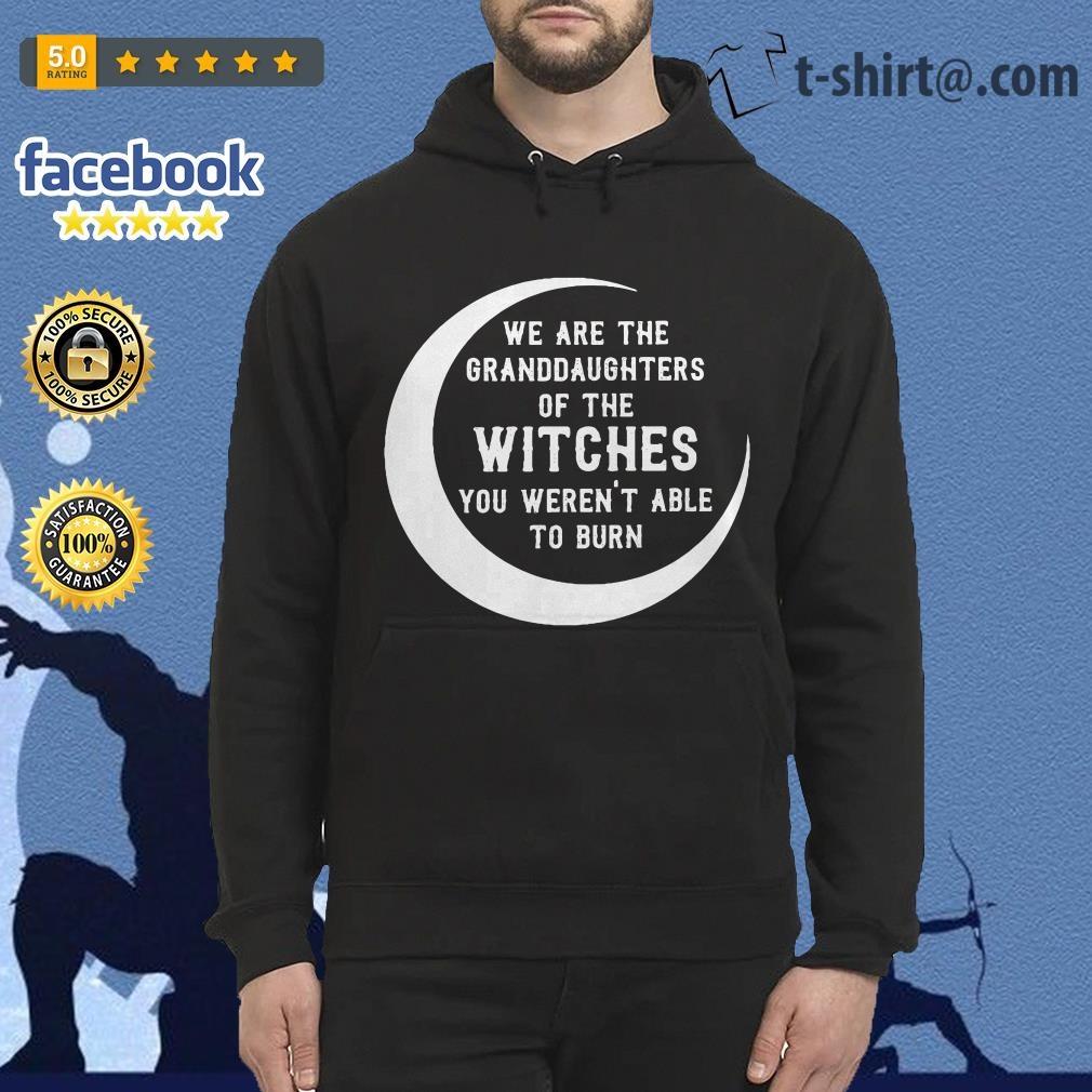 We are the granddaughters of the witches you weren't able to burn Hoodie