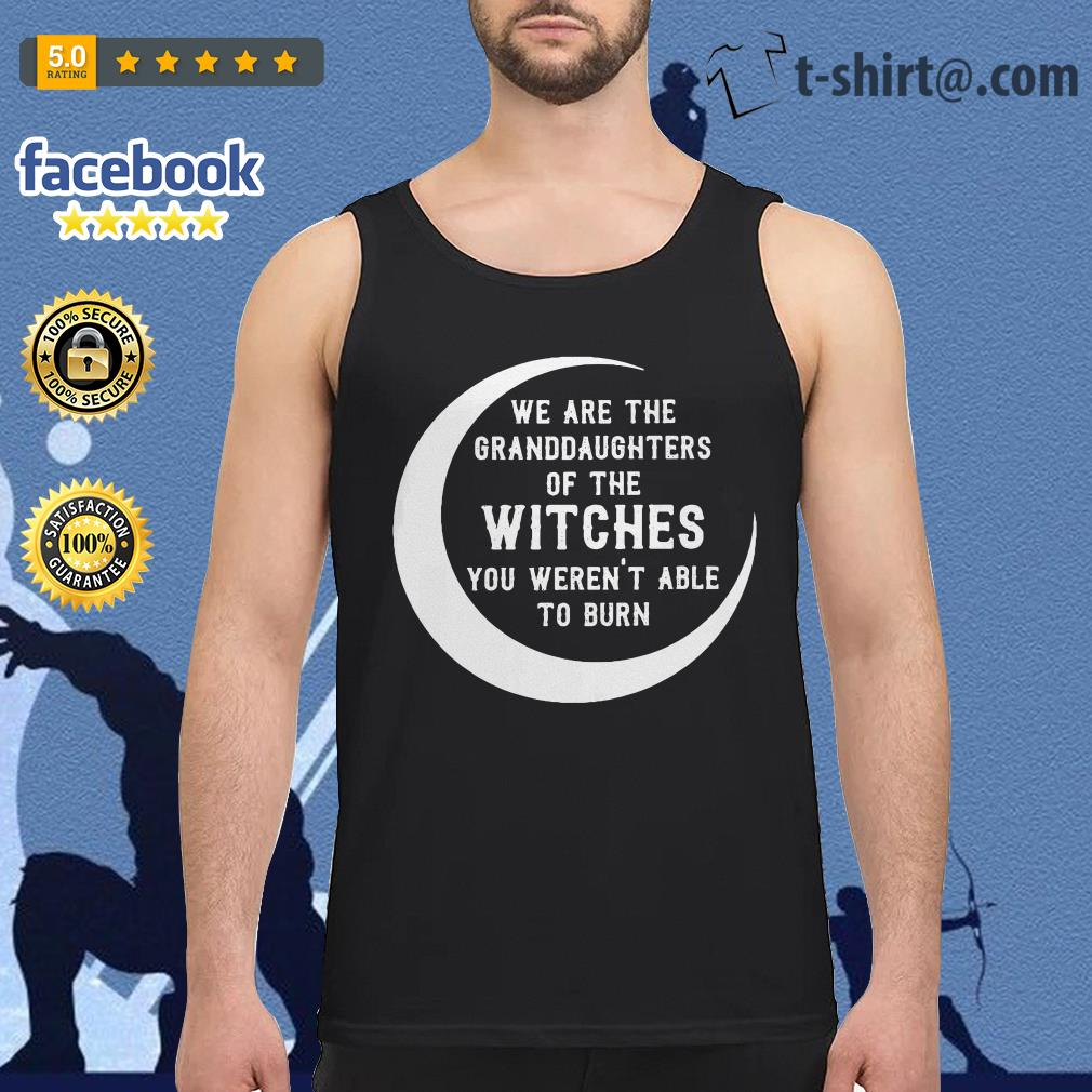We are the granddaughters of the witches you weren't able to burn Tank Top