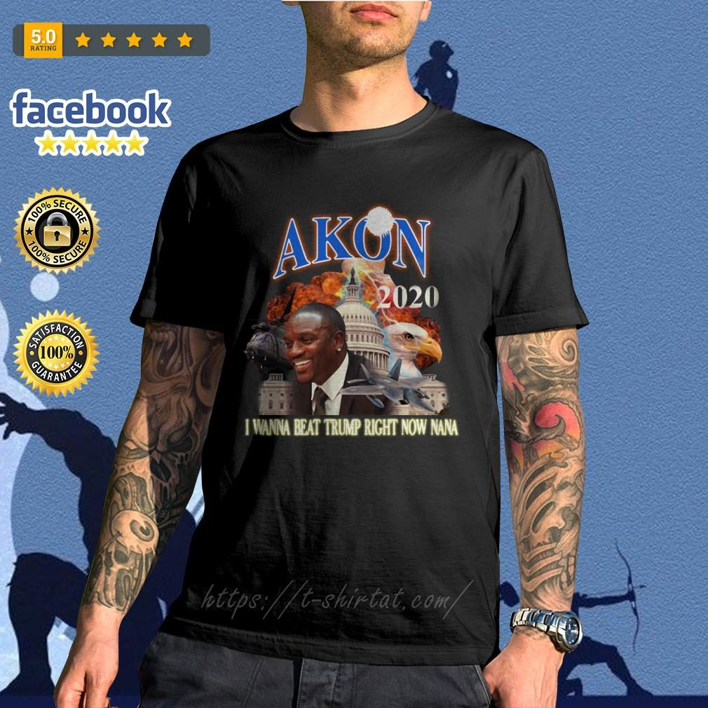 Akon 2020 I wanna beat Trump right now nana shirt