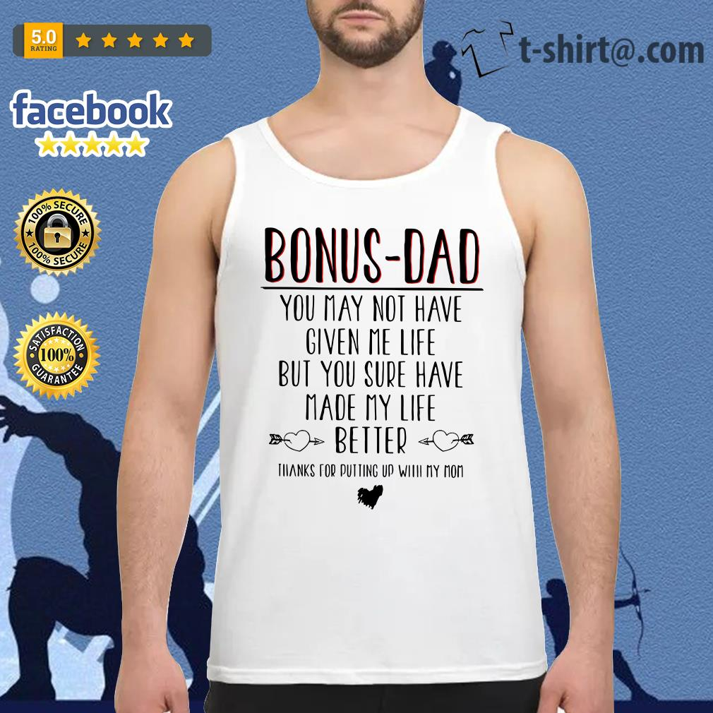 Bonus-dad you may not have given me life but your sure have made my life Tank top