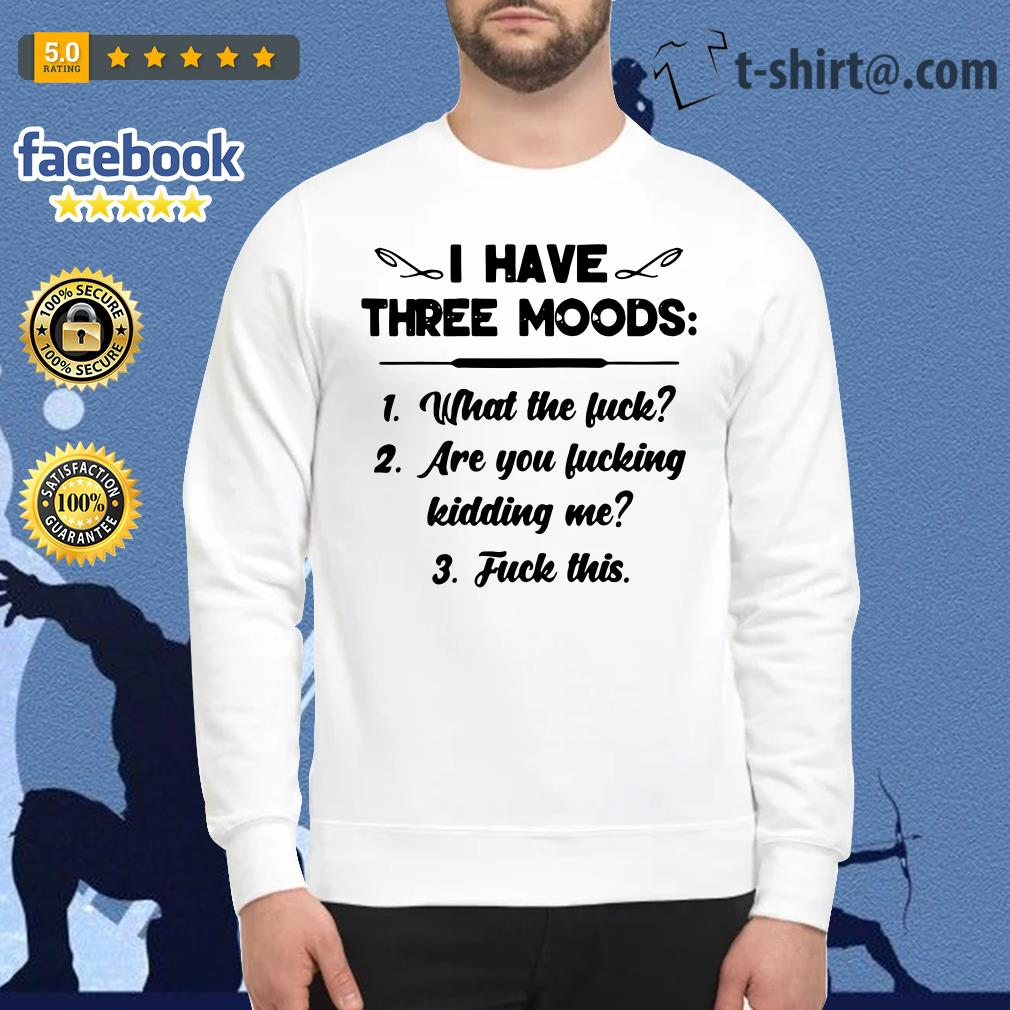 I have three moods what the fuck are you fucking kidding me fuck this Sweater